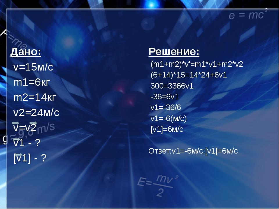 Дано: v=15м/с m1=6кг m2=14кг v2=24м/с v=v2 v1 - ? [v1] - ? Решение: (m1+m2)*...
