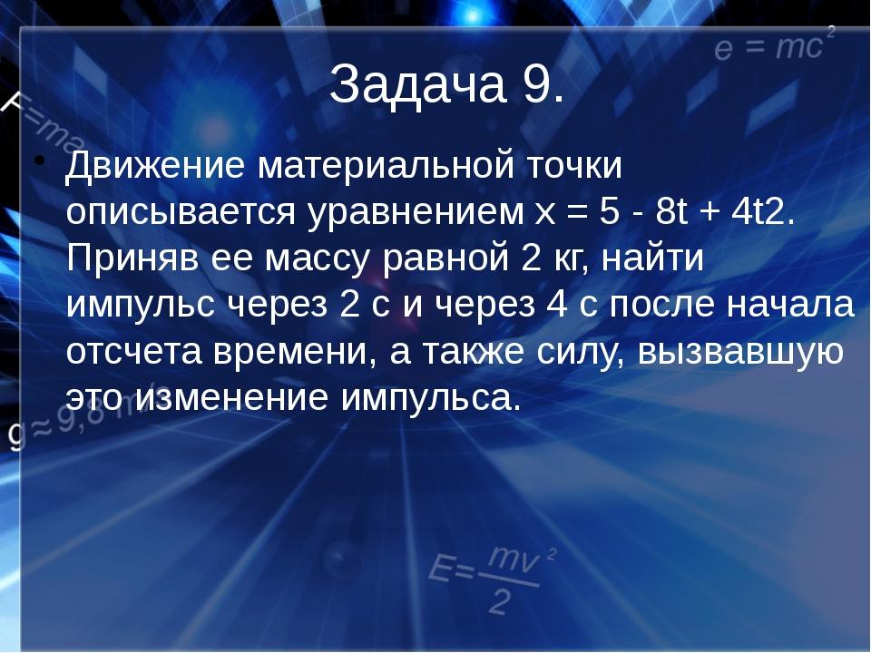 Задача 9. Движение материальной точки описывается уравнением х = 5 - 8t + 4t2...