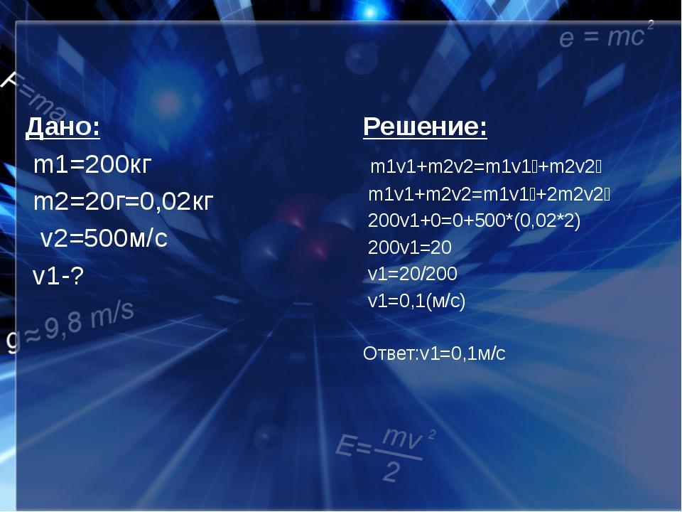 Дано: m1=200кг m2=20г=0,02кг v2=500м/с v1-? Решение: m1v1+m2v2=m1v1ˊ+m2v2ˊ m...