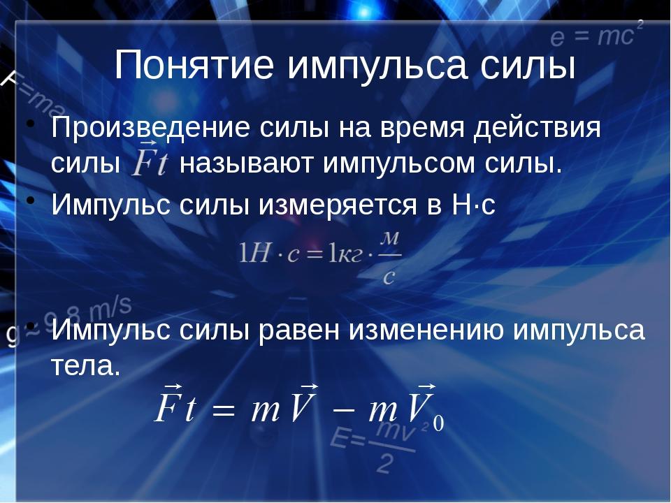 Понятие импульса силы Произведение силы на время действия силы называют импул...