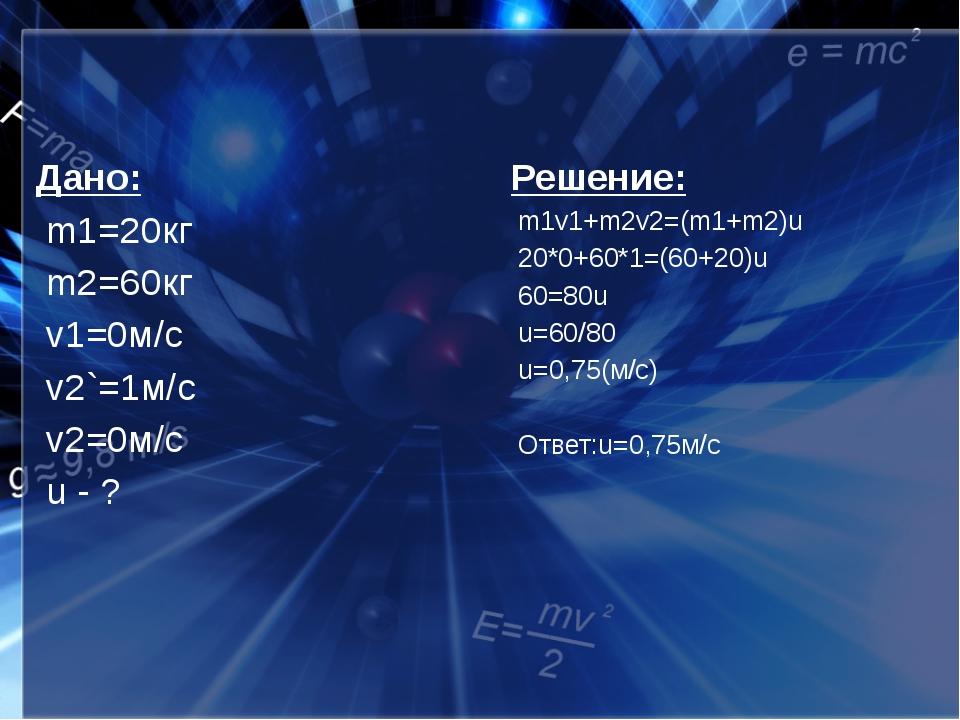 Дано: m1=20кг m2=60кг v1=0м/с v2`=1м/с v2=0м/с u - ? Решение: m1v1+m2v2=(m1+...