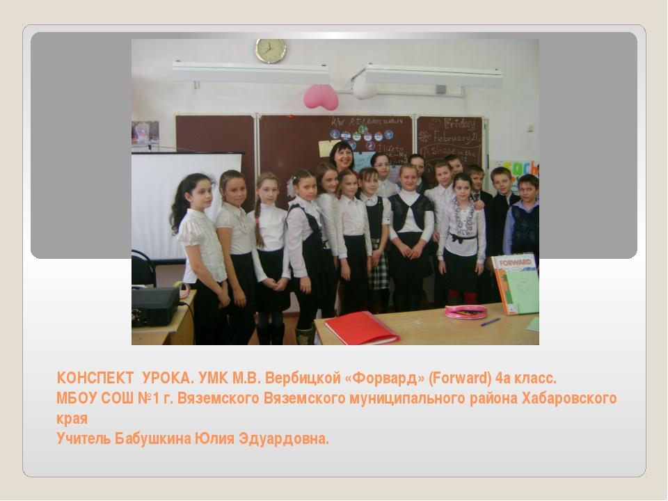 КОНСПЕКТ УРОКА. УМК М.В. Вербицкой «Форвард» (Forward) 4а класс. МБОУ СОШ №1...