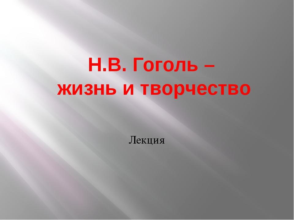 Н.В. Гоголь – жизнь и творчество Лекция