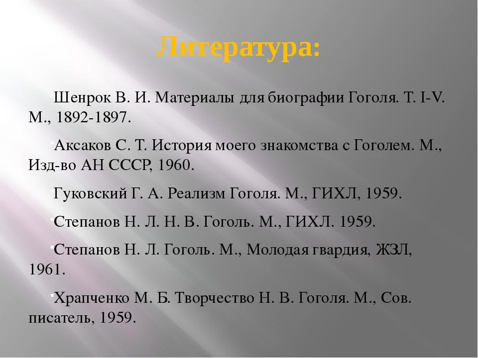 Литература: Шенрок В. И. Материалы для биографии Гоголя. Т. I-V. М., 1892-189...