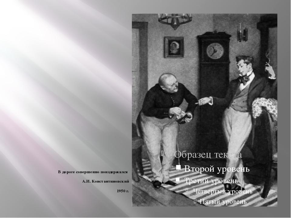 В дороге совершенно поиздержался А.И. Константиновский 1950 г.