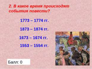 2. В какое время происходят события повести? 1773 – 1774 гг. 1673 – 1674 гг.