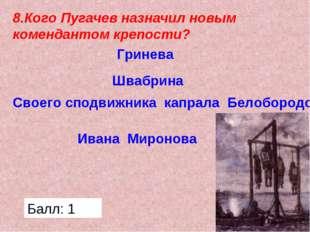 8.Кого Пугачев назначил новым комендантом крепости? Гринева Швабрина Своего с