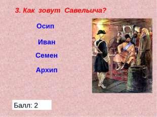 3. Как зовут Савельича? Осип Иван Семен Архип Балл: 2