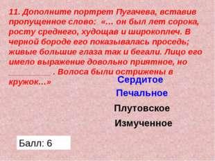 11. Дополните портрет Пугачева, вставив пропущенное слово: «… он был лет соро