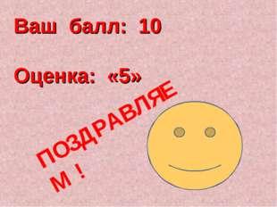 Ваш балл: 10 Оценка: «5» ПОЗДРАВЛЯЕМ !
