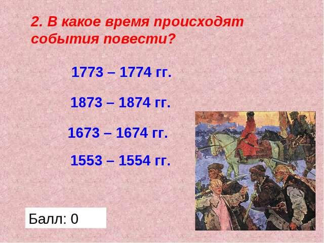 2. В какое время происходят события повести? 1773 – 1774 гг. 1673 – 1674 гг....