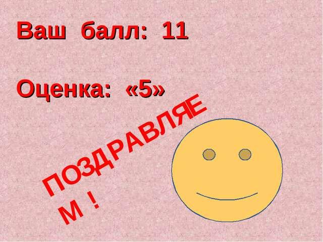 Ваш балл: 11 Оценка: «5» ПОЗДРАВЛЯЕМ !