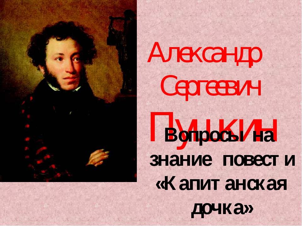 Александр Сергеевич Пушкин Вопросы на знание повести «Капитанская дочка»