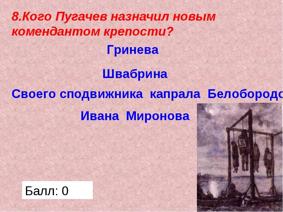 8.Кого Пугачев назначил новым комендантом крепости? Гринева Швабрина Своего с...