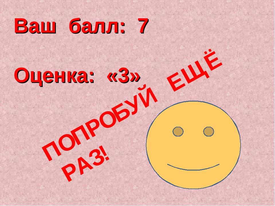 Ваш балл: 7 Оценка: «3» ПОПРОБУЙ ЕЩЁ РАЗ!