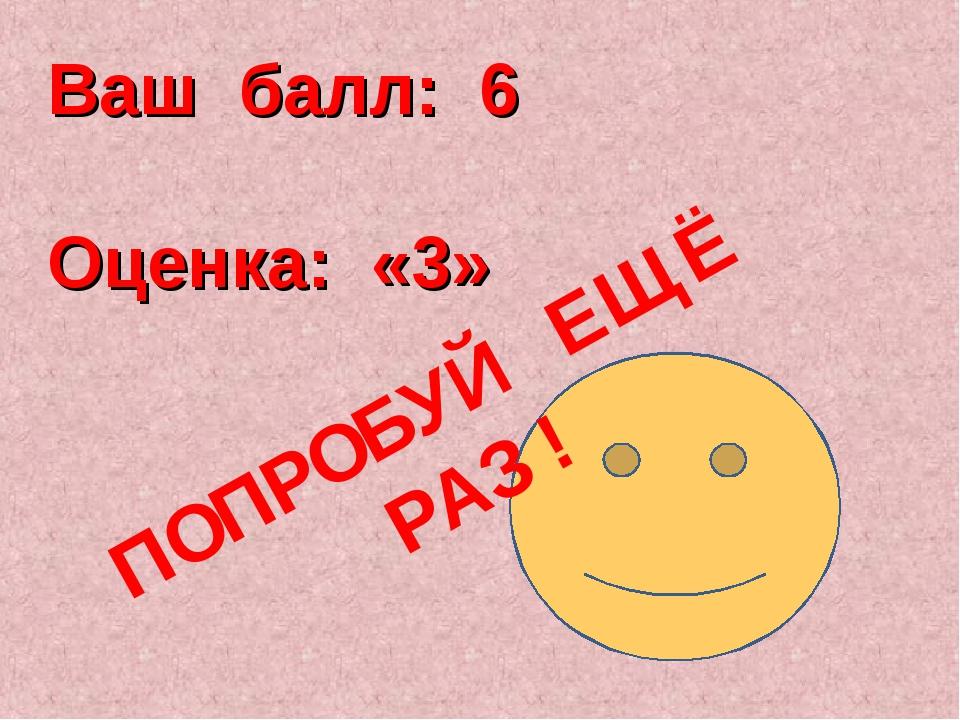 Ваш балл: 6 Оценка: «3» ПОПРОБУЙ ЕЩЁ РАЗ !