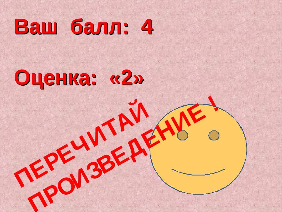 Ваш балл: 4 Оценка: «2» ПЕРЕЧИТАЙ ПРОИЗВЕДЕНИЕ !