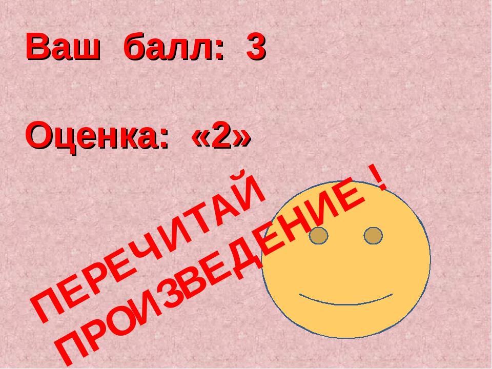 Ваш балл: 3 Оценка: «2» ПЕРЕЧИТАЙ ПРОИЗВЕДЕНИЕ !