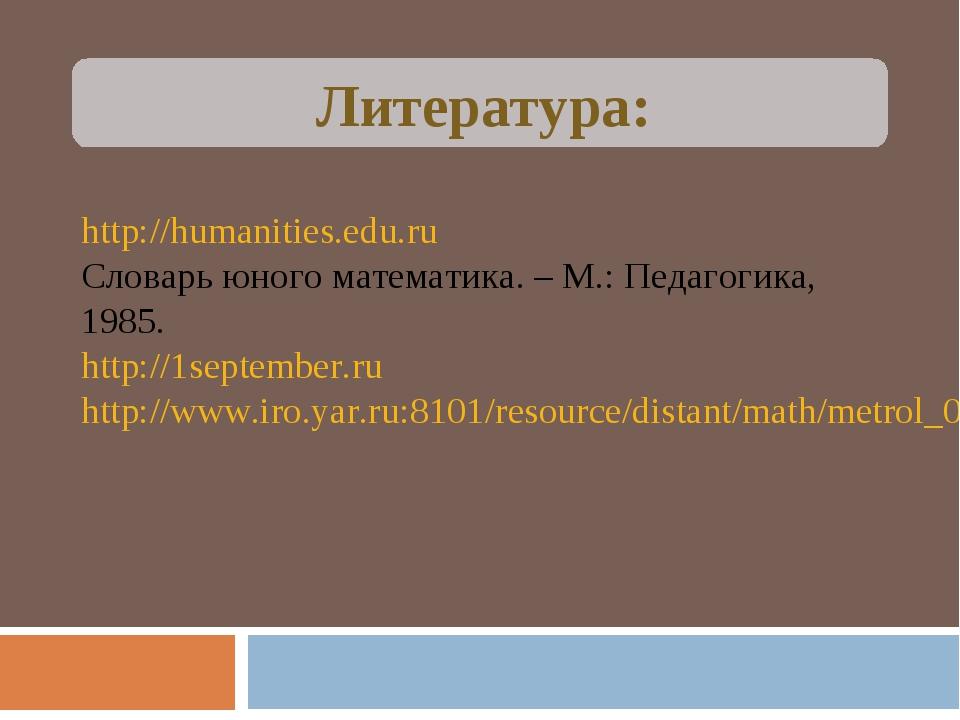 Литература: http://humanities.edu.ru Словарь юного математика. – М.: Педагог...