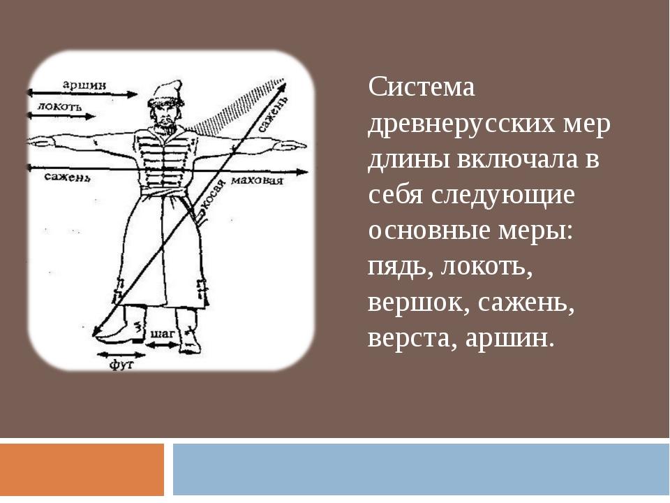 Система древнерусских мер длины включала в себя следующие основные меры: пядь...
