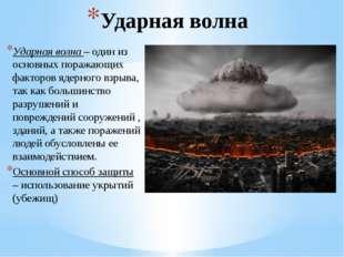 Ударная волна Ударная волна – один из основных поражающих факторов ядерного в