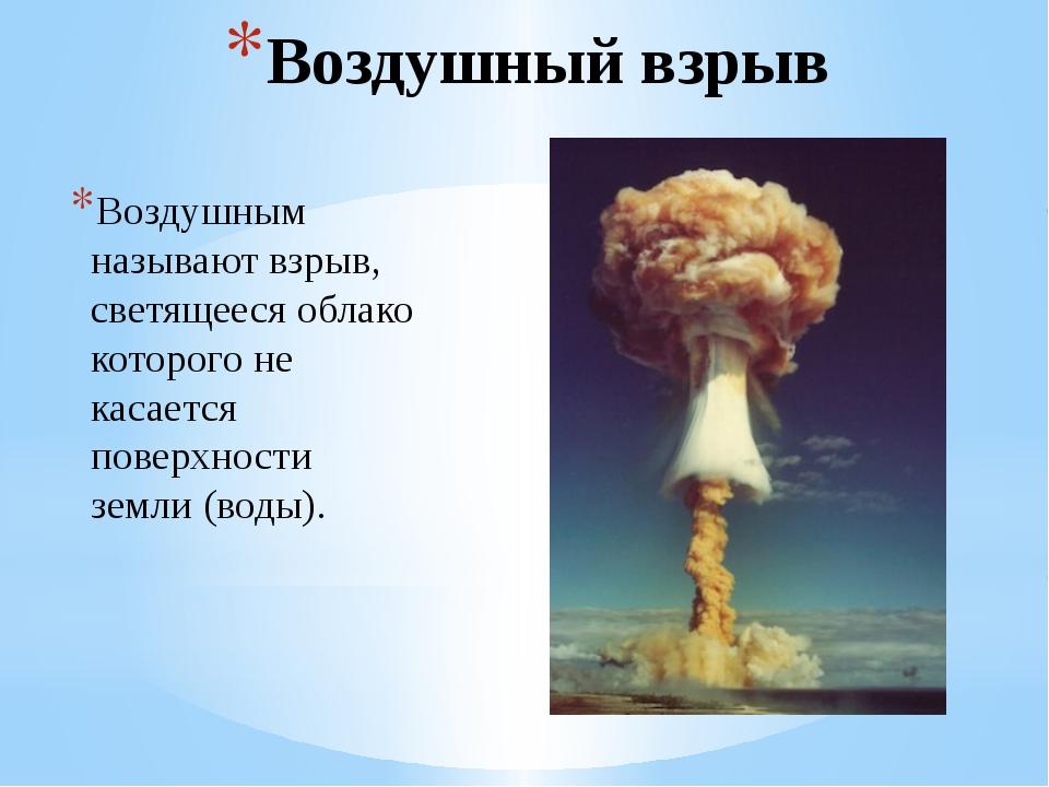 Воздушный взрыв Воздушным называют взрыв, светящееся облако которого не касае...