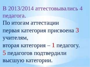 В 2013/2014 аттестовывались 4 педагога. По итогам аттестации первая категория
