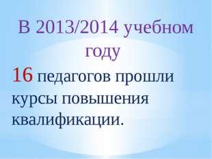 В 2013/2014 учебном году 16 педагогов прошли курсы повышения квалификации.