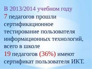 В 2013/2014 учебном году 7 педагогов прошли сертификационное тестирование пол