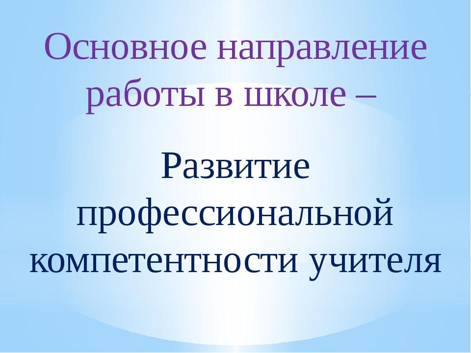 Основное направление работы в школе – Развитие профессиональной компетентност...