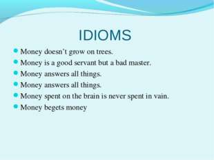 IDIOMS Money doesn't grow on trees. Money is a good servant but a bad master.