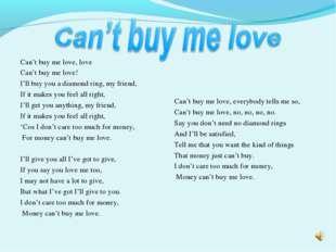 Can't buy me love, love Can't buy me love! I'll buy you a diamond ring, my fr