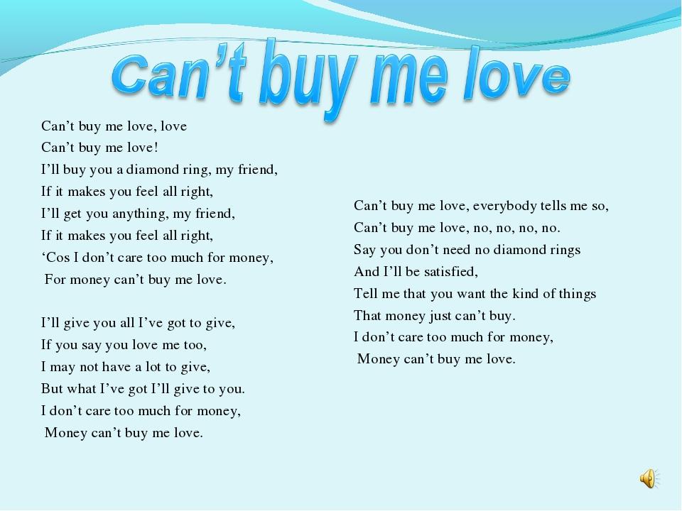 Can't buy me love, love Can't buy me love! I'll buy you a diamond ring, my fr...