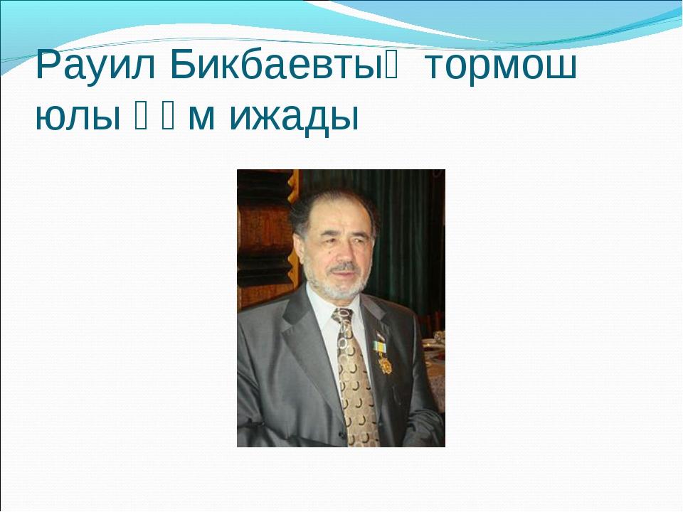 Рауил Бикбаевтың тормош юлы һәм ижады