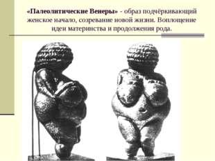 «Палеолитические Венеры» - образ подчёркивающий женское начало, созревание но