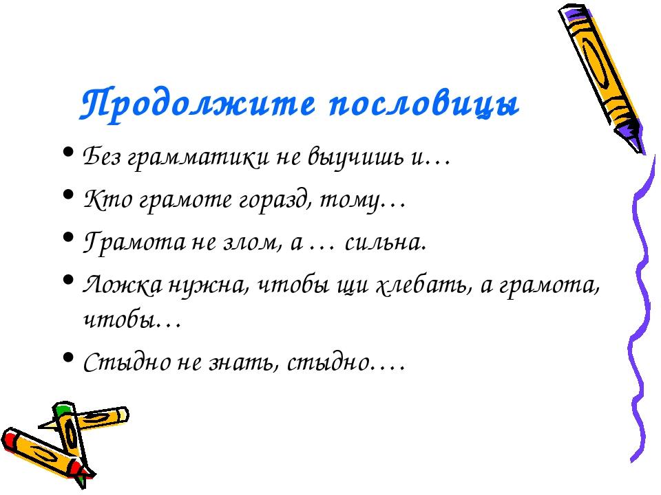 Продолжите пословицы Без грамматики не выучишь и… Кто грамоте горазд, тому… Г...