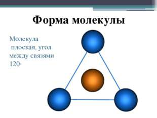 Форма молекулы Молекула плоская, угол между связями 120°