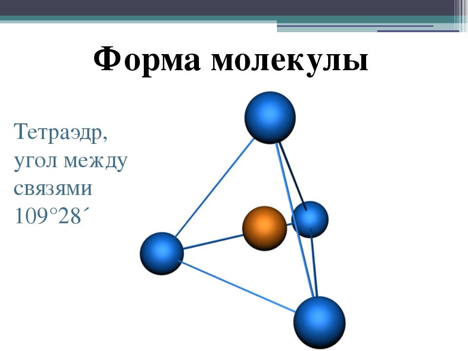Форма молекулы Тетраэдр, угол между связями 109°28´