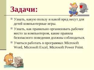 Задачи: Узнать, какую пользу и какой вред несут для детей компьютерные игры.