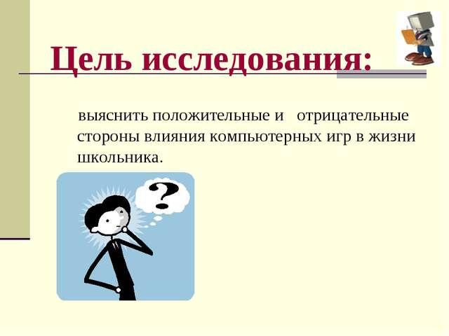 Цель исследования: выяснить положительные и отрицательные стороны влияния ком...