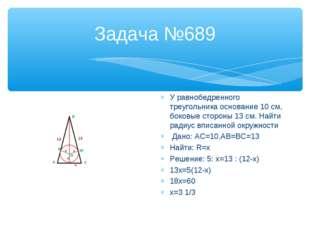 Задача №689 У равнобедренного треугольника основание 10 см, боковые стороны 1