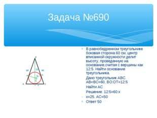 Задача №690 В равнобедренном треугольнике боковая сторона 60 см, центр вписан