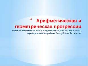 Арифметическая и геометрическая прогрессии Учитель математики МБОУ «Адаевская