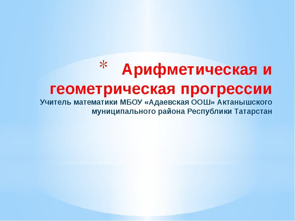 Арифметическая и геометрическая прогрессии Учитель математики МБОУ «Адаевская...