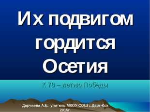 Их подвигом гордится Осетия К 70 – летию Победы Дарчиева А.Е. учитель МКОУ СО