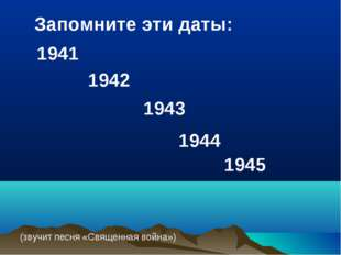 1942 1941 1943 1944 1945 Запомните эти даты: (звучит песня «Священная война»)