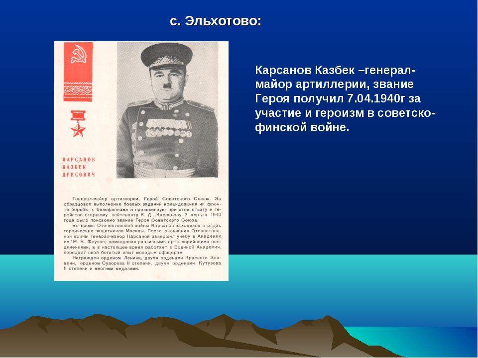 с. Эльхотово: Карсанов Казбек –генерал-майор артиллерии, звание Героя получил...