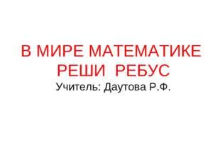 В МИРЕ МАТЕМАТИКЕ РЕШИ РЕБУС Учитель: Даутова Р.Ф.