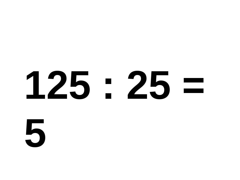 125 : 25 = 5