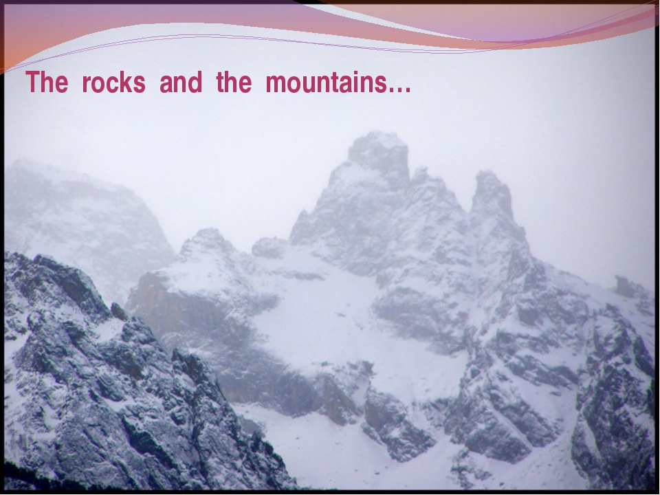 The rocks and the mountains…